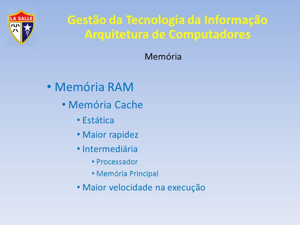 Gestão da Tecnologia da Informação Arquitetura de Computadores Memória Memória Cache Armazena os dados que estão com maior utilização; Evita leituras excessivas na memória RAM; Reduz tempo de leitura e troca de dados; Trabalha mais próximo a velocidade de processador;