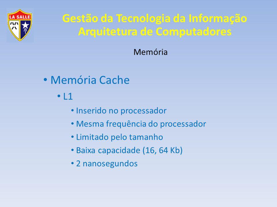 Gestão da Tecnologia da Informação Arquitetura de Computadores Memória Memória Cache L2 Inserido no processador Mais lento que L1 Ocupa menor espaço que o L1 Maior capacidade que o L1 Core 2 Duo Extreme -> 4 Mb 30 nanosegundos