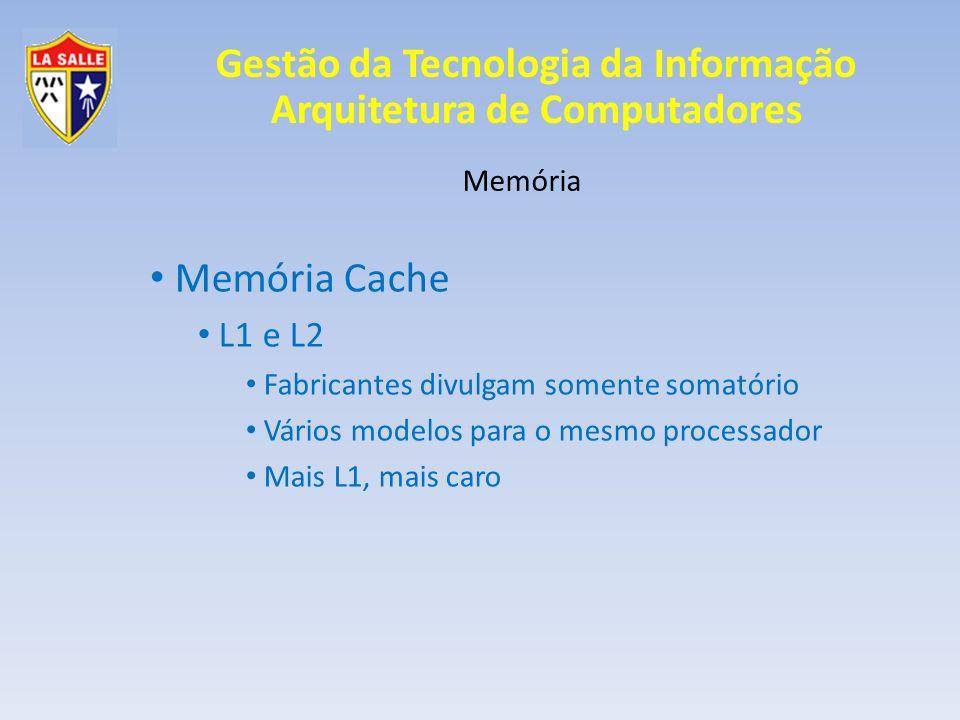 Gestão da Tecnologia da Informação Arquitetura de Computadores Memória Memória Cache L3 Quando o processador possui L1 e L2, o cache da placa-mãe chama-se L3 (se tiver); Mais lento que L1 e L2 Maior capacidade que L1 e L2 35 a 45 nanosegundos