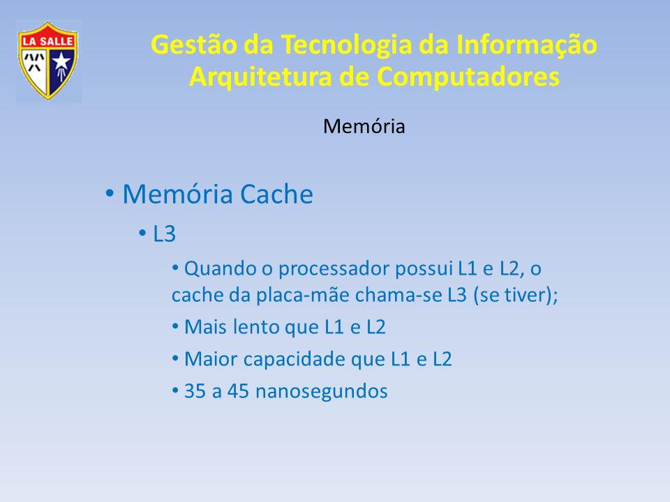 Gestão da Tecnologia da Informação Arquitetura de Computadores Memória Memória Cache L3 Quando o processador possui L1 e L2, o cache da placa-mãe cham
