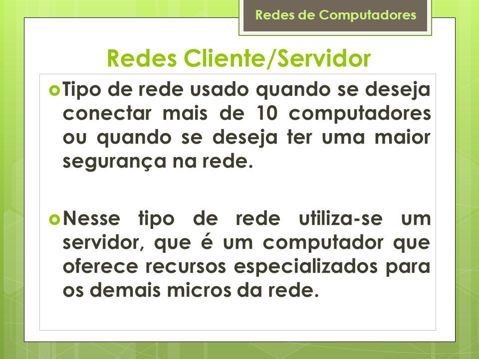 Redes de Computadores Redes Cliente/Servidor  Tipo de rede usado quando se deseja conectar mais de 10 computadores ou quando se deseja ter uma maior segurança na rede.