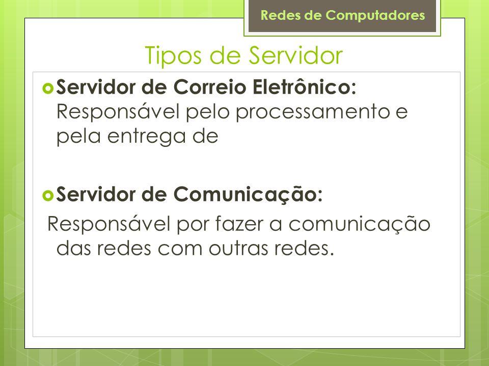 Redes de Computadores Tipos de Servidor  Servidor de Correio Eletrônico: Responsável pelo processamento e pela entrega de  Servidor de Comunicação: Responsável por fazer a comunicação das redes com outras redes.