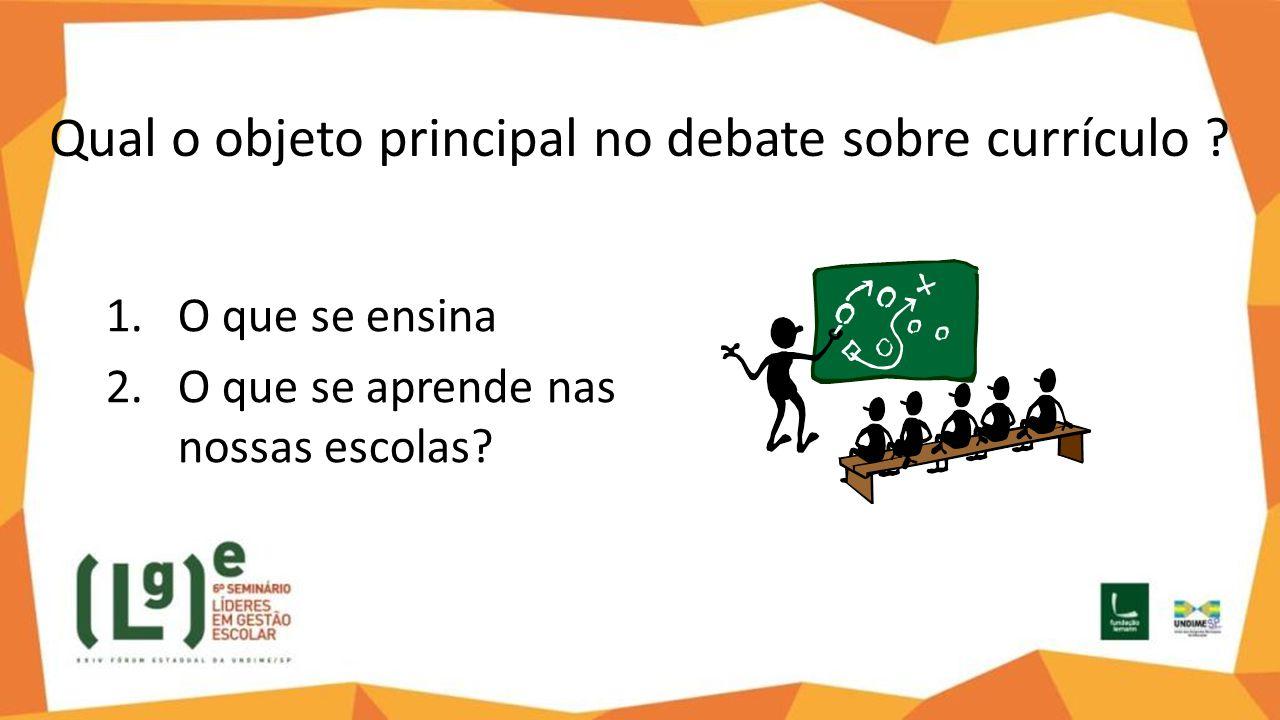Qual o objeto principal no debate sobre currículo ? 1.O que se ensina 2.O que se aprende nas nossas escolas?
