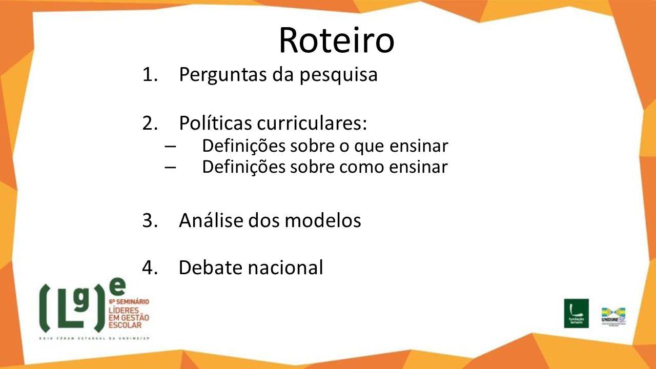 Roteiro 1.Perguntas da pesquisa 2.Políticas curriculares: – Definições sobre o que ensinar – Definições sobre como ensinar 3.Análise dos modelos 4. De