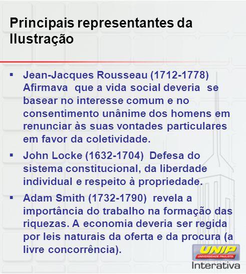Principais representantes da Ilustração  Jean-Jacques Rousseau (1712-1778) Afirmava que a vida social deveria se basear no interesse comum e no conse