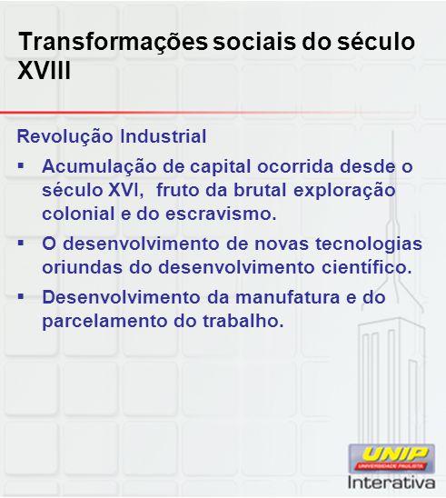 Transformações sociais do século XVIII Revolução Industrial  Acumulação de capital ocorrida desde o século XVI, fruto da brutal exploração colonial e