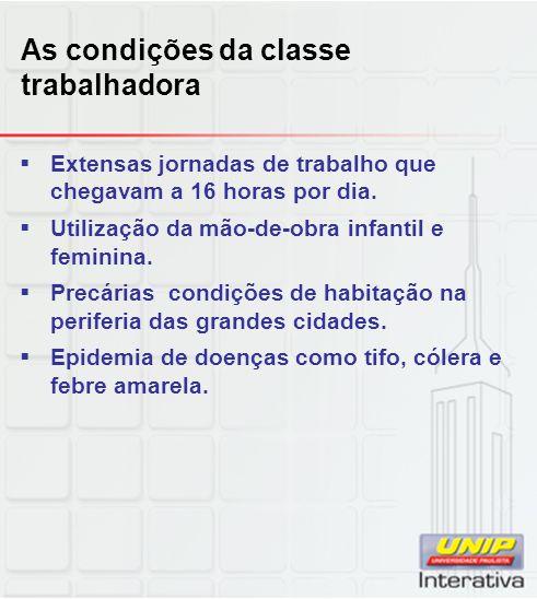 As condições da classe trabalhadora  Extensas jornadas de trabalho que chegavam a 16 horas por dia.  Utilização da mão-de-obra infantil e feminina.