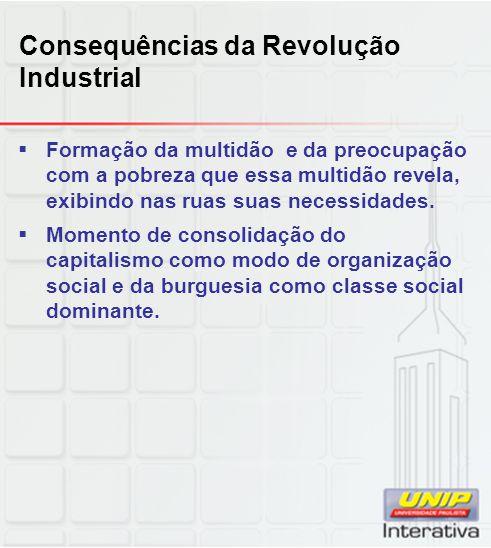 Consequências da Revolução Industrial  Formação da multidão e da preocupação com a pobreza que essa multidão revela, exibindo nas ruas suas necessida