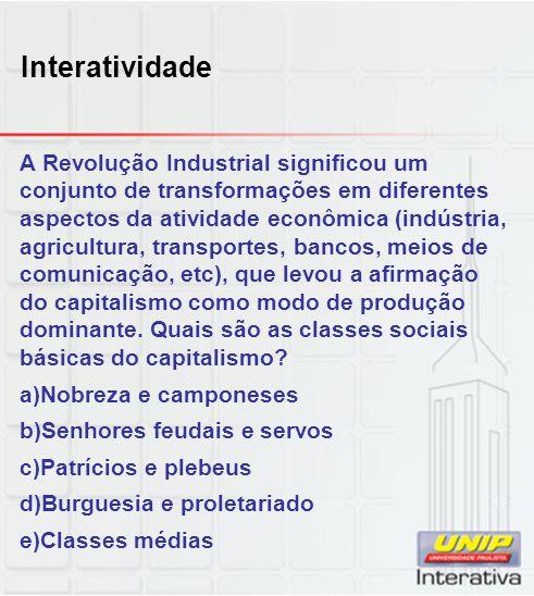 Interatividade A Revolução Industrial significou um conjunto de transformações em diferentes aspectos da atividade econômica (indústria, agricultura,
