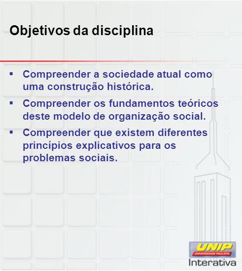 Objetivos da disciplina  Compreender a sociedade atual como uma construção histórica.  Compreender os fundamentos teóricos deste modelo de organizaç