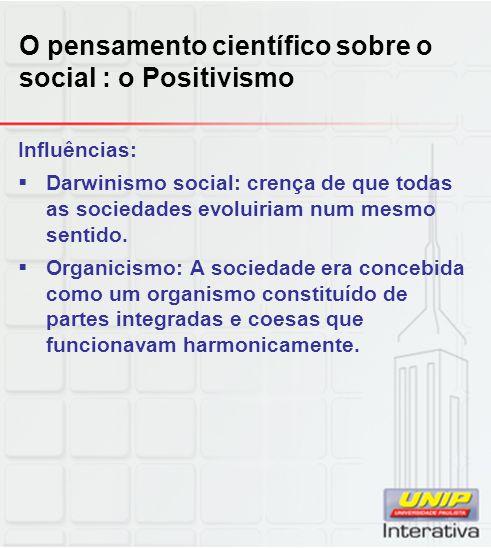 O pensamento científico sobre o social : o Positivismo Influências:  Darwinismo social: crença de que todas as sociedades evoluiriam num mesmo sentid