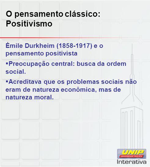 O pensamento clássico: Positivismo Émile Durkheim (1858-1917) e o pensamento positivista  Preocupação central: busca da ordem social.  Acreditava qu