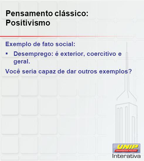 Pensamento clássico: Positivismo Exemplo de fato social:  Desemprego: é exterior, coercitivo e geral. Você seria capaz de dar outros exemplos?