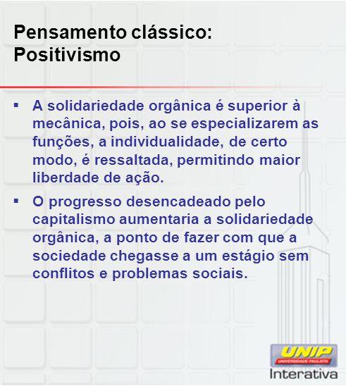 Pensamento clássico: Positivismo  A solidariedade orgânica é superior à mecânica, pois, ao se especializarem as funções, a individualidade, de certo