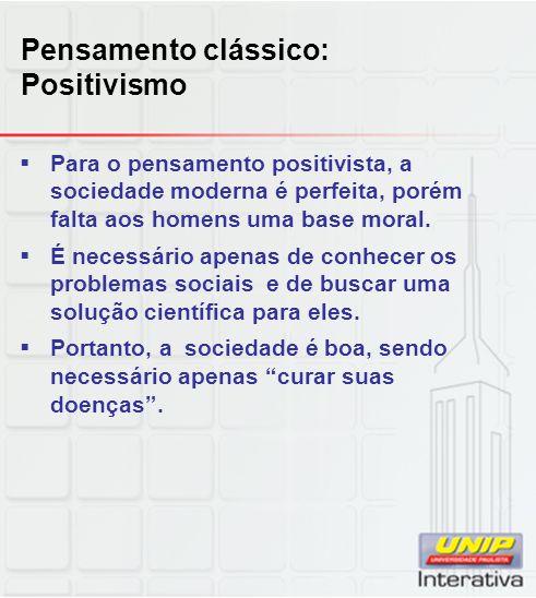 Pensamento clássico: Positivismo  Para o pensamento positivista, a sociedade moderna é perfeita, porém falta aos homens uma base moral.  É necessári