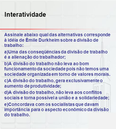 Interatividade Assinale abaixo qual das alternativas corresponde à idéia de Émile Durkheim sobre a divisão de trabalho: a)Uma das conseqüências da div