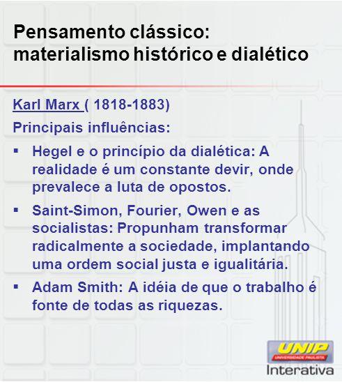 Pensamento clássico: materialismo histórico e dialético Karl Marx ( 1818-1883) Principais influências:  Hegel e o princípio da dialética: A realidade