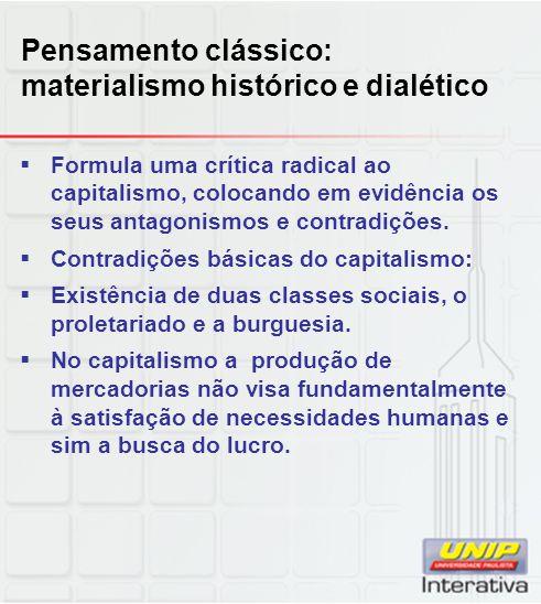 Pensamento clássico: materialismo histórico e dialético  Formula uma crítica radical ao capitalismo, colocando em evidência os seus antagonismos e co
