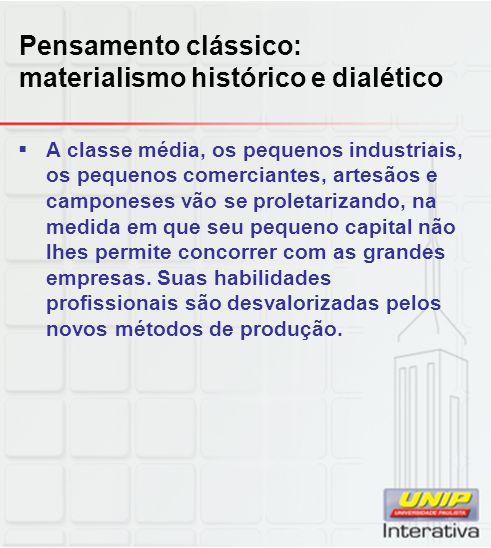 Pensamento clássico: materialismo histórico e dialético  A classe média, os pequenos industriais, os pequenos comerciantes, artesãos e camponeses vão