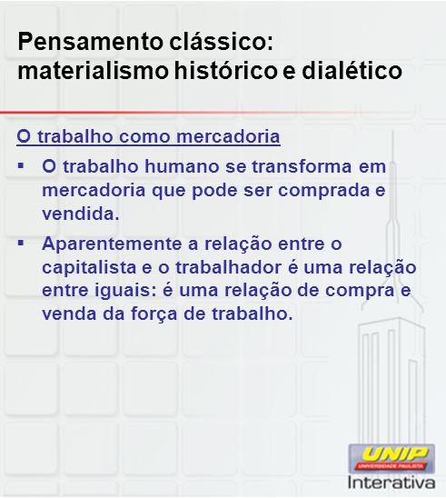 Pensamento clássico: materialismo histórico e dialético O trabalho como mercadoria  O trabalho humano se transforma em mercadoria que pode ser compra