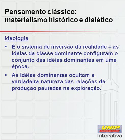 Pensamento clássico: materialismo histórico e dialético Ideologia  É o sistema de inversão da realidade – as idéias da classe dominante configuram o
