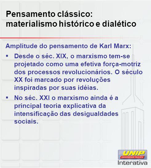 Pensamento clássico: materialismo histórico e dialético Amplitude do pensamento de Karl Marx:  Desde o séc. XIX, o marxismo tem-se projetado como uma