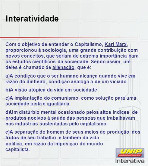 Interatividade Com o objetivo de entender o Capitalismo, Karl Marx, proporcionou à sociologia, uma grande contribuição com novos conceitos, que seriam