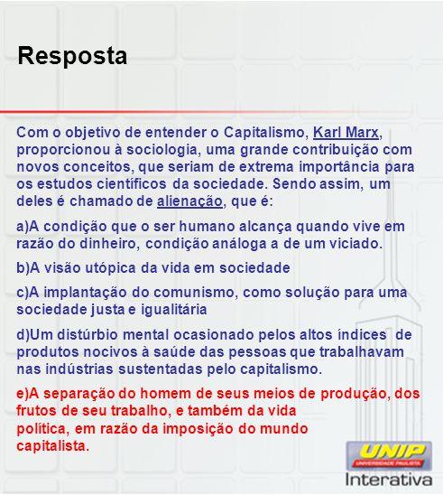 Resposta Com o objetivo de entender o Capitalismo, Karl Marx, proporcionou à sociologia, uma grande contribuição com novos conceitos, que seriam de ex