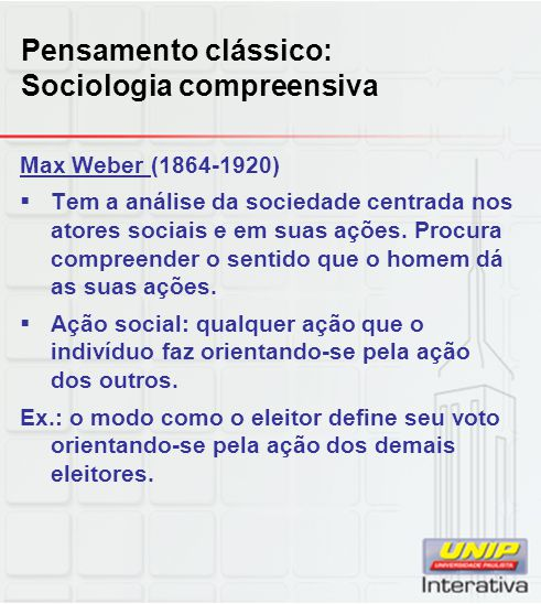 Pensamento clássico: Sociologia compreensiva Max Weber (1864-1920)  Tem a análise da sociedade centrada nos atores sociais e em suas ações. Procura c