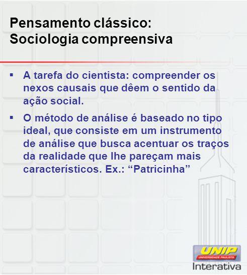 Pensamento clássico: Sociologia compreensiva  A tarefa do cientista: compreender os nexos causais que dêem o sentido da ação social.  O método de an