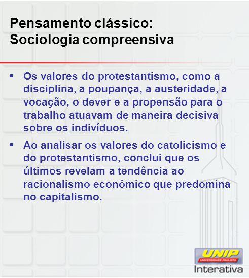 Pensamento clássico: Sociologia compreensiva  Os valores do protestantismo, como a disciplina, a poupança, a austeridade, a vocação, o dever e a prop
