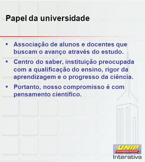 Papel da universidade  Associação de alunos e docentes que buscam o avanço através do estudo.  Centro do saber, instituição preocupada com a qualifi