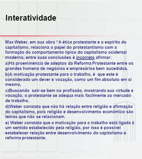 """Interatividade Max Weber, em sua obra """"A ética protestante e o espírito do capitalismo, relaciona o papel do protestantismo com a formação do comporta"""