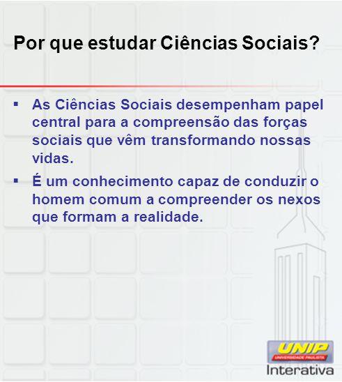 Por que estudar Ciências Sociais?  As Ciências Sociais desempenham papel central para a compreensão das forças sociais que vêm transformando nossas v