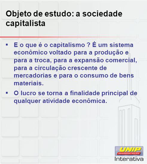 Objeto de estudo: a sociedade capitalista  E o que é o capitalismo ? É um sistema econômico voltado para a produção e para a troca, para a expansão c