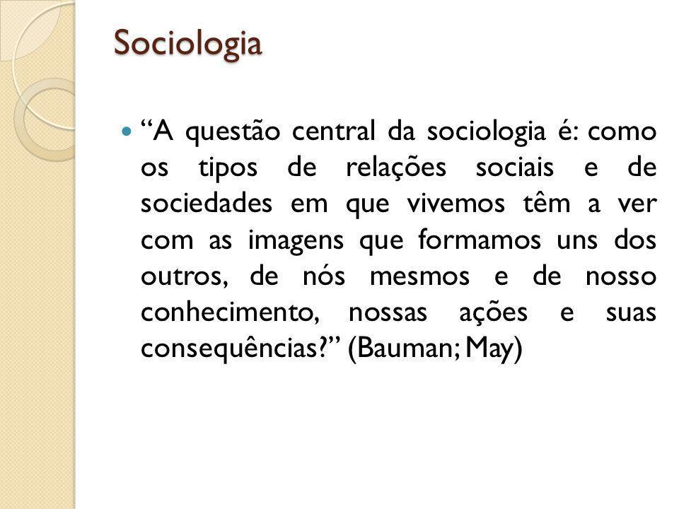 """Sociologia """"A questão central da sociologia é: como os tipos de relações sociais e de sociedades em que vivemos têm a ver com as imagens que formamos"""