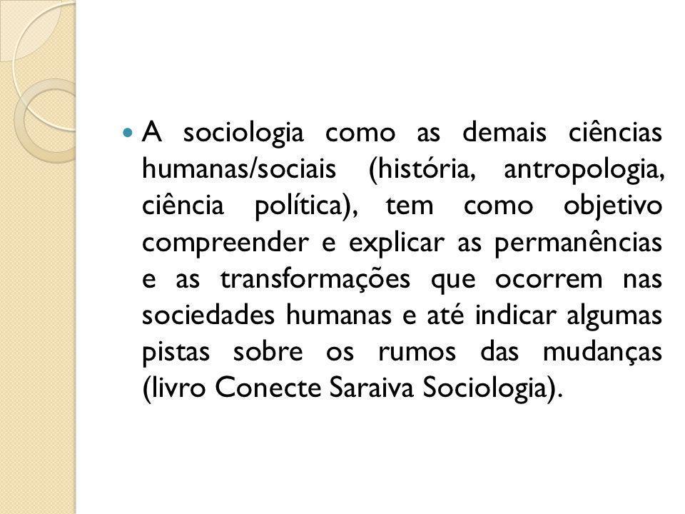 A sociologia como as demais ciências humanas/sociais (história, antropologia, ciência política), tem como objetivo compreender e explicar as permanênc