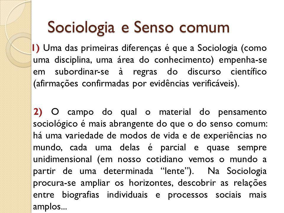 Sociologia e Senso comum 1) Uma das primeiras diferenças é que a Sociologia (como uma disciplina, uma área do conhecimento) empenha-se em subordinar-s