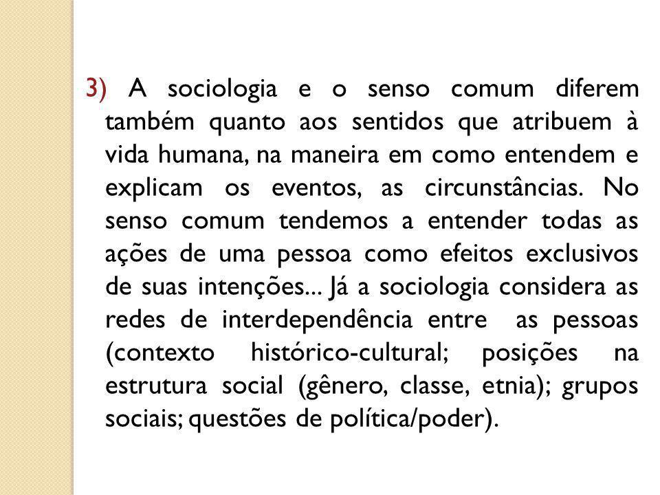 3) A sociologia e o senso comum diferem também quanto aos sentidos que atribuem à vida humana, na maneira em como entendem e explicam os eventos, as c