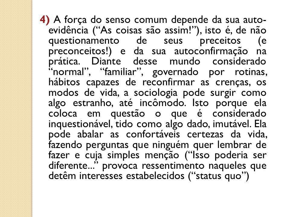 """4) A força do senso comum depende da sua auto- evidência (""""As coisas são assim!""""), isto é, de não questionamento de seus preceitos (e preconceitos!) e"""