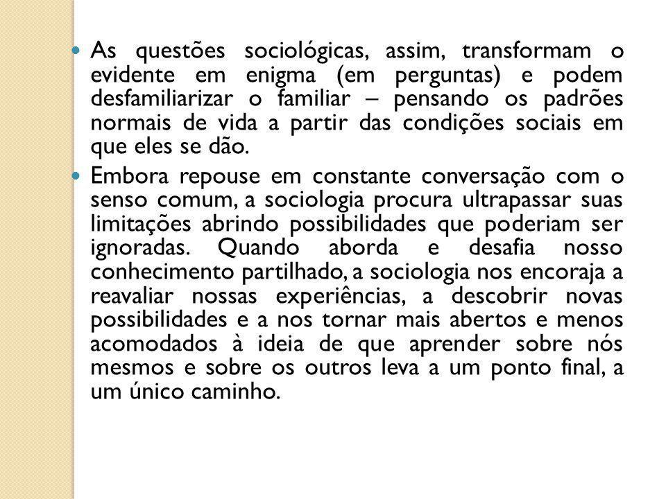 As questões sociológicas, assim, transformam o evidente em enigma (em perguntas) e podem desfamiliarizar o familiar – pensando os padrões normais de v