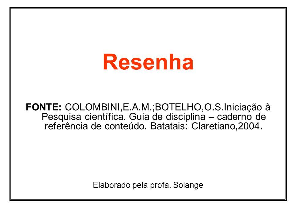 Resenha FONTE: COLOMBINI,E.A.M.;BOTELHO,O.S.Iniciação à Pesquisa científica. Guia de disciplina – caderno de referência de conteúdo. Batatais: Clareti
