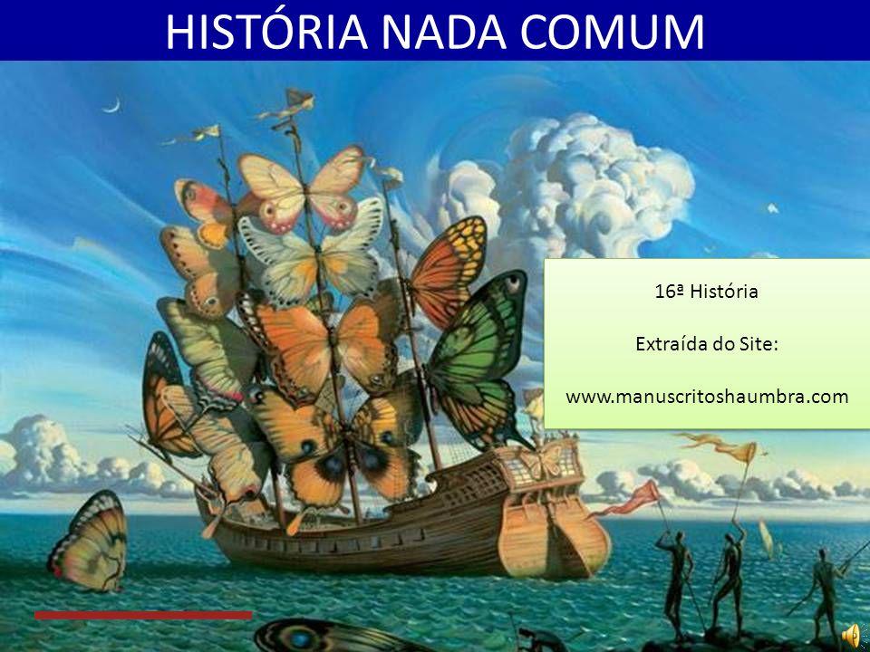 HISTÓRIA NADA COMUM 16ª História Extraída do Site: www.manuscritoshaumbra.com 16ª História Extraída do Site: www.manuscritoshaumbra.com