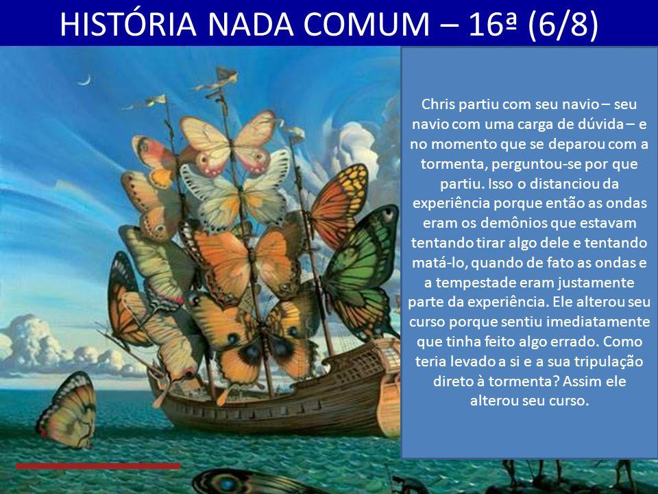 HISTÓRIA NADA COMUM – 16ª (6/8) Chris partiu com seu navio – seu navio com uma carga de dúvida – e no momento que se deparou com a tormenta, perguntou-se por que partiu.