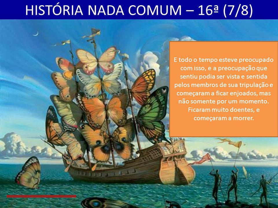 HISTÓRIA NADA COMUM – 16ª (7/8) E todo o tempo esteve preocupado com isso, e a preocupação que sentiu podia ser vista e sentida pelos membros de sua tripulação e começaram a ficar enjoados, mas não somente por um momento.