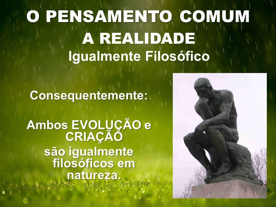 O PENSAMENTO COMUM A REALIDADE Igualmente Filosófico Consequentemente: Ambos EVOLUÇÃO e CRIAÇÃO são igualmente filosóficos em natureza.