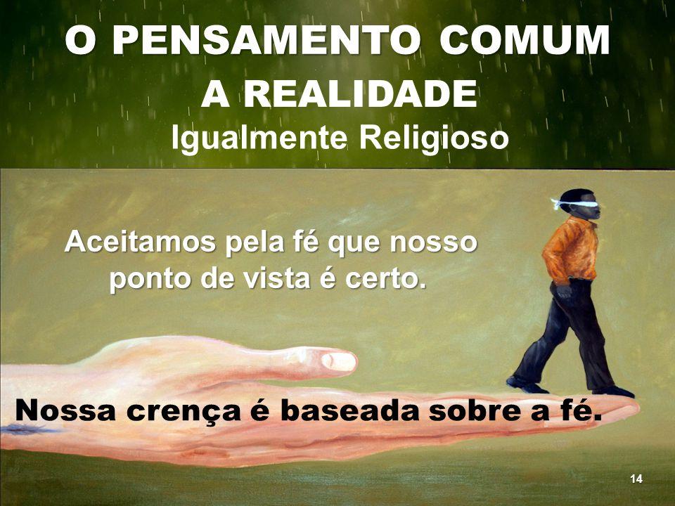 O PENSAMENTO COMUM A REALIDADE Igualmente Religioso Aceitamos pela fé que nosso ponto de vista é certo. Aceitamos pela fé que nosso ponto de vista é c