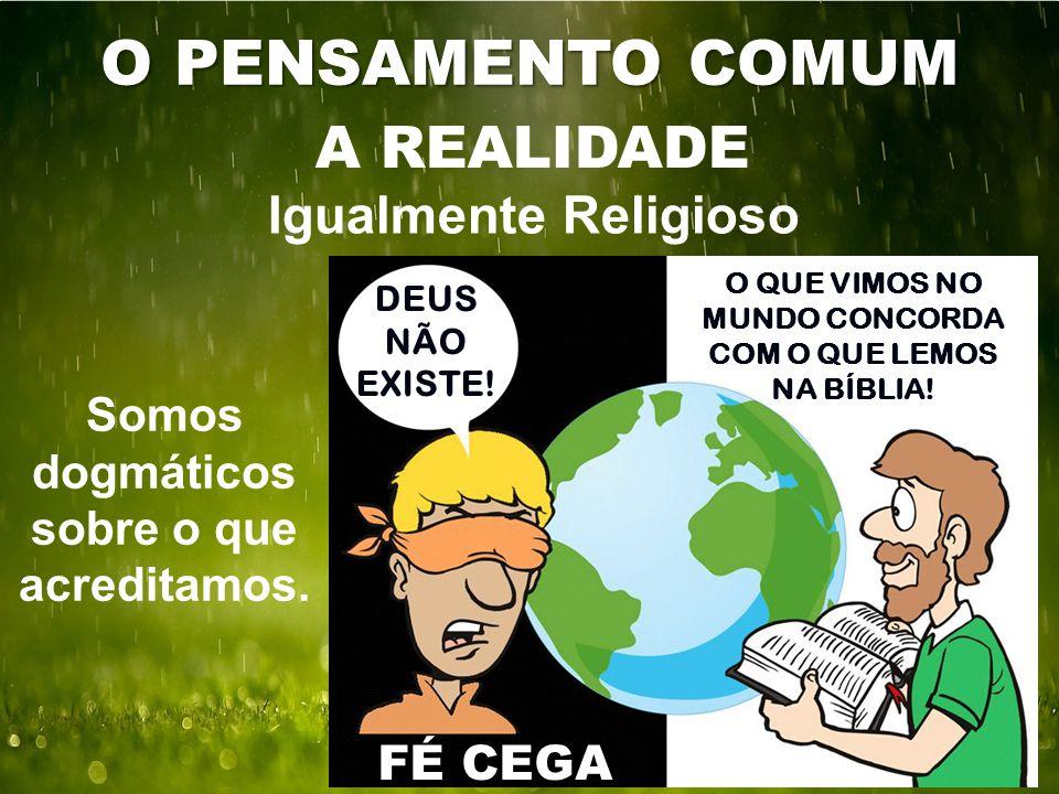 O PENSAMENTO COMUM A REALIDADE Igualmente Religioso Somos dogmáticos sobre o que acreditamos. FÉ CEGA DEUS NÃO EXISTE! O QUE VIMOS NO MUNDO CONCORDA C
