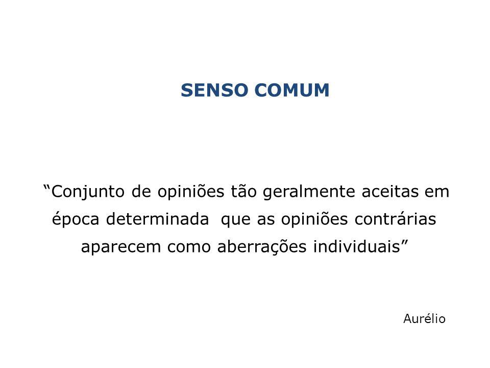 """SENSO COMUM """"Conjunto de opiniões tão geralmente aceitas em época determinada que as opiniões contrárias aparecem como aberrações individuais"""" Aurélio"""
