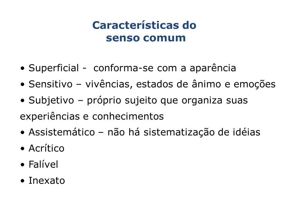 Características do senso comum Superficial - conforma-se com a aparência Sensitivo – vivências, estados de ânimo e emoções Subjetivo – próprio sujeito